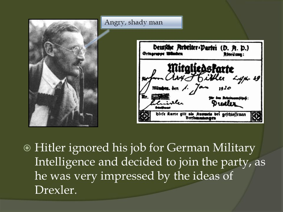  Hitler ignored his job for German Military Intelligence and decided to join the party, as he was very impressed by the ideas of Drexler.