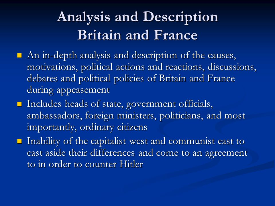 Analysis and Description Britain and France An in-depth analysis and description of the causes, motivations, political actions and reactions, discussions, debates and political policies of Britain and France during appeasement An in-depth analysis and description of the causes, motivations, political actions and reactions, discussions, debates and political policies of Britain and France during appeasement Includes heads of state, government officials, ambassadors, foreign ministers, politicians, and most importantly, ordinary citizens Includes heads of state, government officials, ambassadors, foreign ministers, politicians, and most importantly, ordinary citizens Inability of the capitalist west and communist east to cast aside their differences and come to an agreement to in order to counter Hitler Inability of the capitalist west and communist east to cast aside their differences and come to an agreement to in order to counter Hitler
