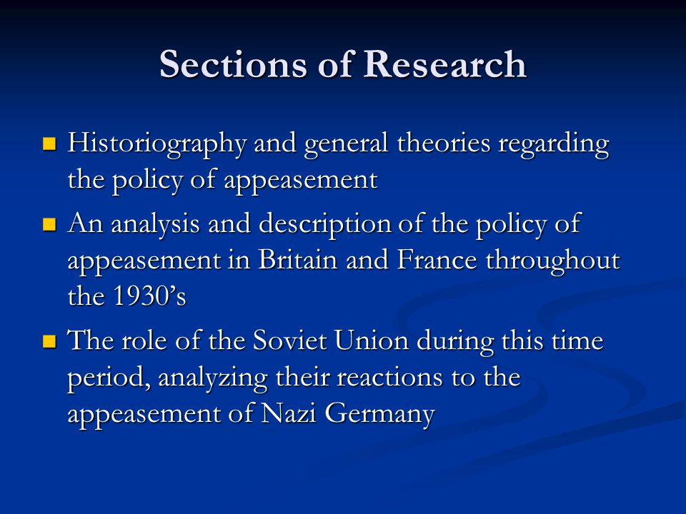 Sections of Research Historiography and general theories regarding the policy of appeasement Historiography and general theories regarding the policy of appeasement An analysis and description of the policy of appeasement in Britain and France throughout the 1930's An analysis and description of the policy of appeasement in Britain and France throughout the 1930's The role of the Soviet Union during this time period, analyzing their reactions to the appeasement of Nazi Germany The role of the Soviet Union during this time period, analyzing their reactions to the appeasement of Nazi Germany