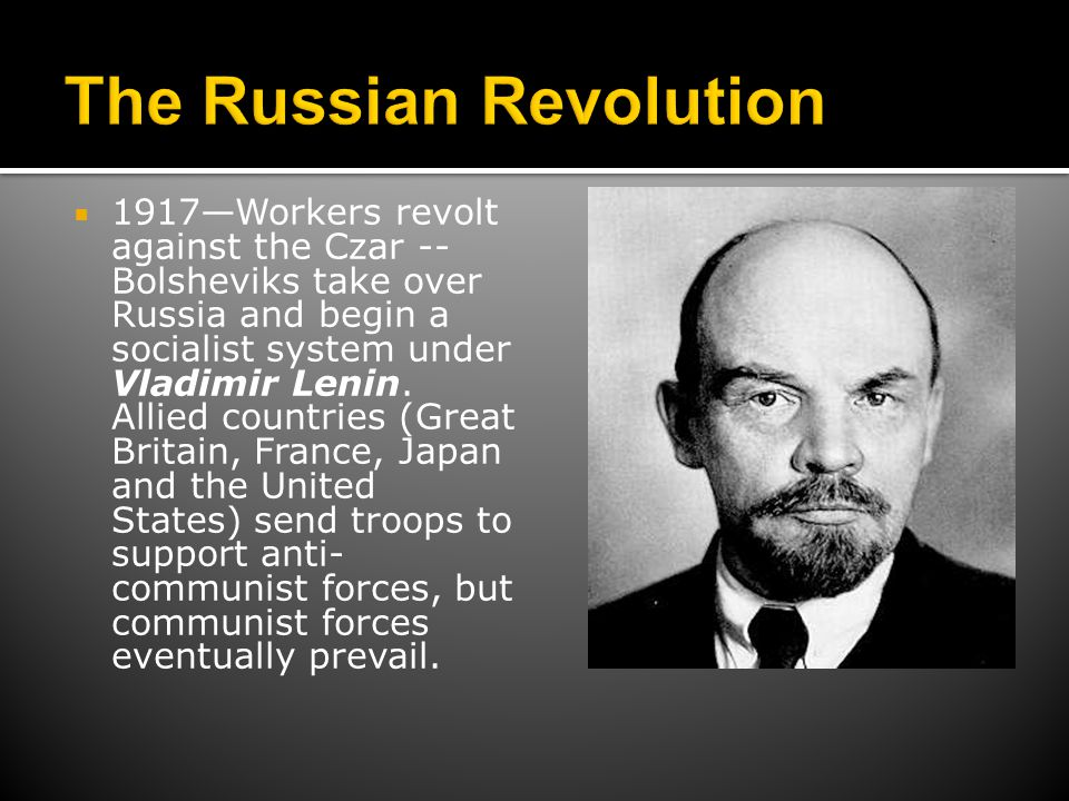  1917—Workers revolt against the Czar -- Bolsheviks take over Russia and begin a socialist system under Vladimir Lenin. Allied countries (Great Brita