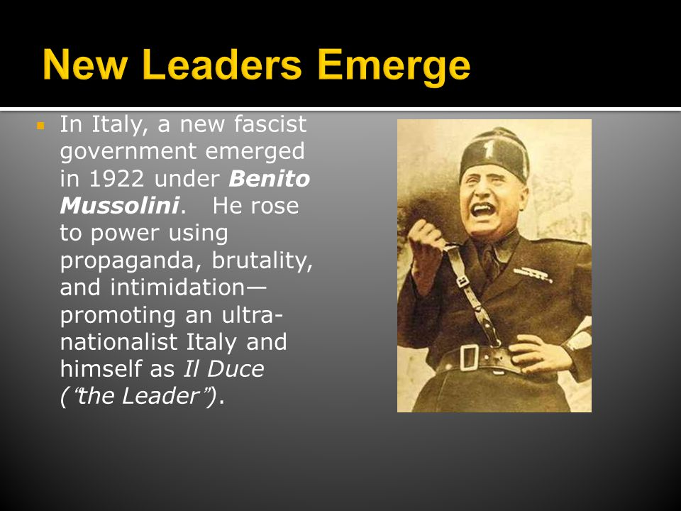  In Italy, a new fascist government emerged in 1922 under Benito Mussolini. He rose to power using propaganda, brutality, and intimidation— promoting
