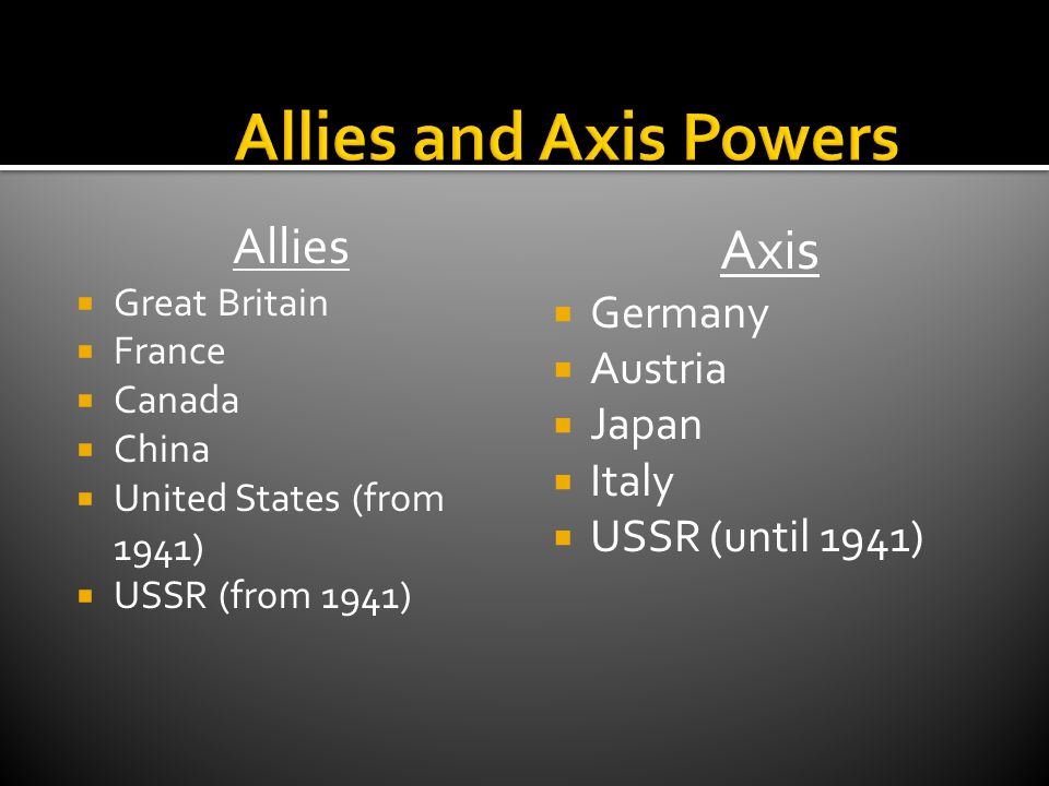 Allies  Great Britain  France  Canada  China  United States (from 1941)  USSR (from 1941) Axis  Germany  Austria  Japan  Italy  USSR (until