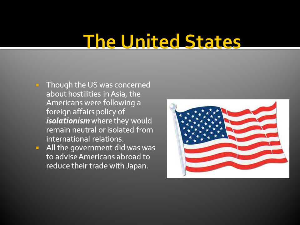  Though the US was concerned about hostilities in Asia, the Americans were following a foreign affairs policy of isolationism where they would remain