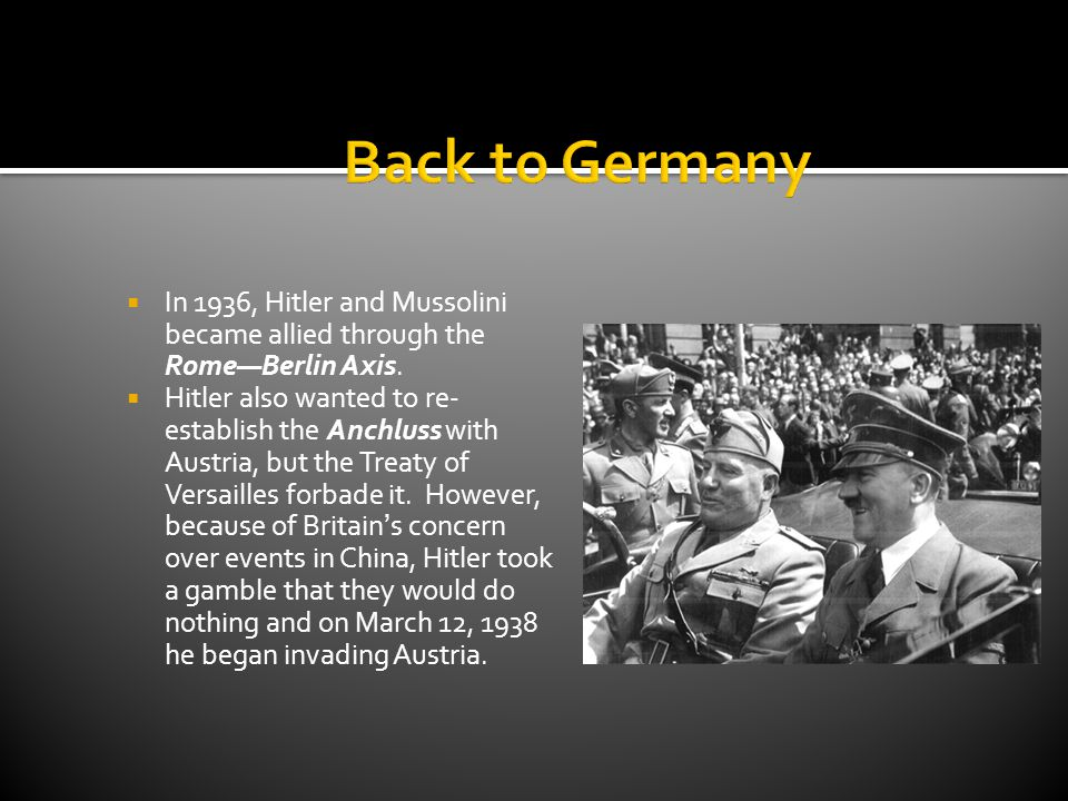  In 1936, Hitler and Mussolini became allied through the Rome—Berlin Axis.  Hitler also wanted to re- establish the Anchluss with Austria, but the T