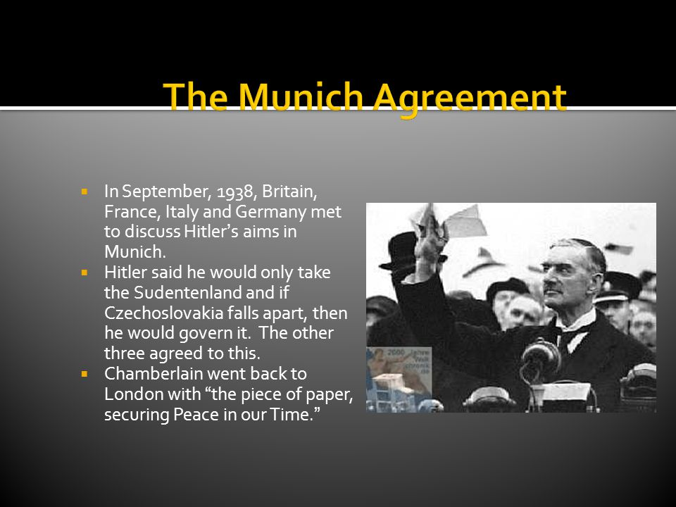  In September, 1938, Britain, France, Italy and Germany met to discuss Hitler's aims in Munich.  Hitler said he would only take the Sudentenland and