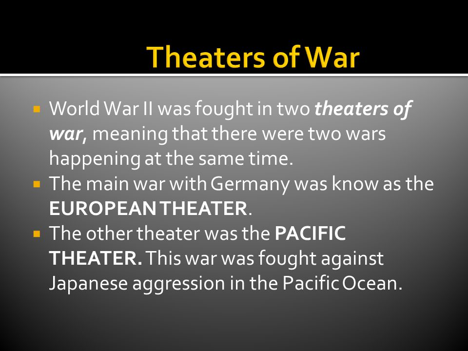  World War II was fought in two theaters of war, meaning that there were two wars happening at the same time.  The main war with Germany was know as