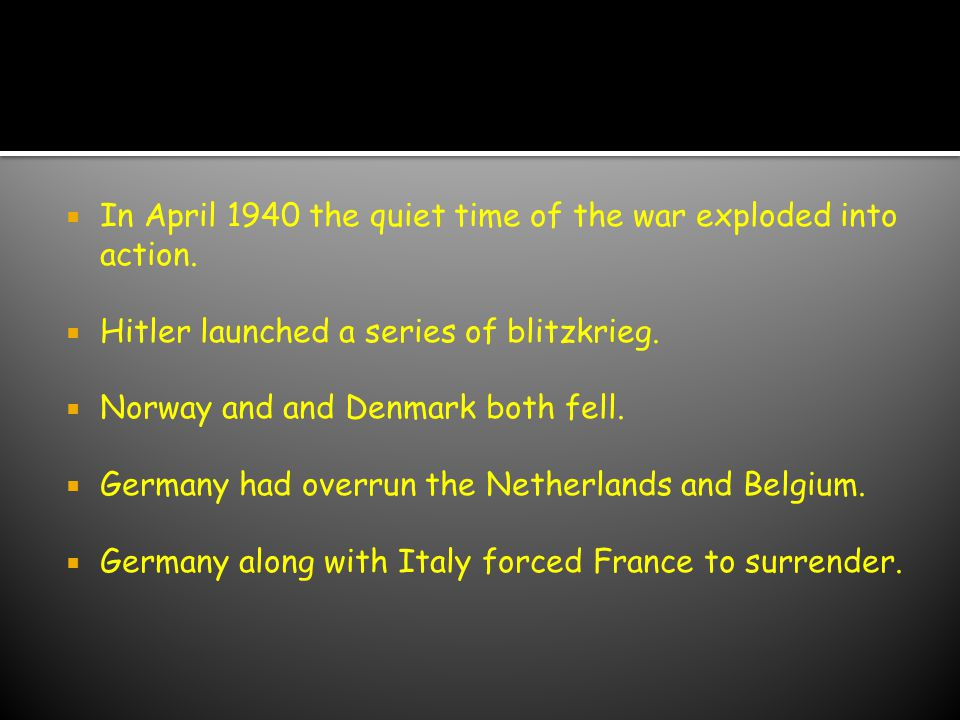  In April 1940 the quiet time of the war exploded into action.  Hitler launched a series of blitzkrieg.  Norway and and Denmark both fell.  German