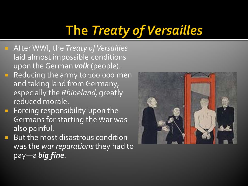  After WWI, the Treaty of Versailles laid almost impossible conditions upon the German volk (people).  Reducing the army to 100 000 men and taking l