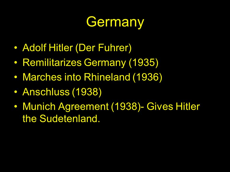 Germany Adolf Hitler (Der Fuhrer) Remilitarizes Germany (1935) Marches into Rhineland (1936) Anschluss (1938) Munich Agreement (1938)- Gives Hitler the Sudetenland.