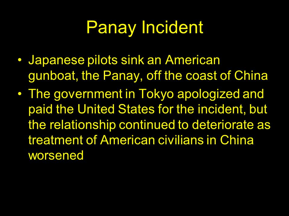 Panay Incident Japanese pilots sink an American gunboat, the Panay, off the coast of China The government in Tokyo apologized and paid the United States for the incident, but the relationship continued to deteriorate as treatment of American civilians in China worsened