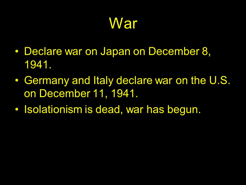 War Declare war on Japan on December 8, 1941. Germany and Italy declare war on the U.S.