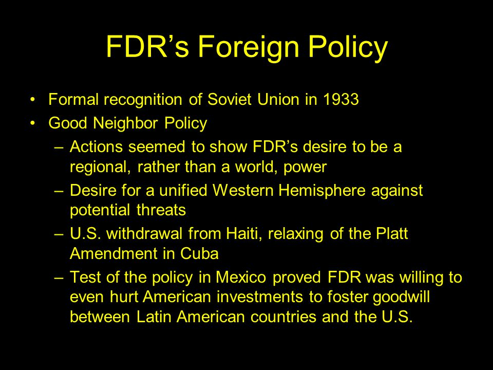 FDR's Foreign Policy Formal recognition of Soviet Union in 1933 Good Neighbor Policy –Actions seemed to show FDR's desire to be a regional, rather than a world, power –Desire for a unified Western Hemisphere against potential threats –U.S.