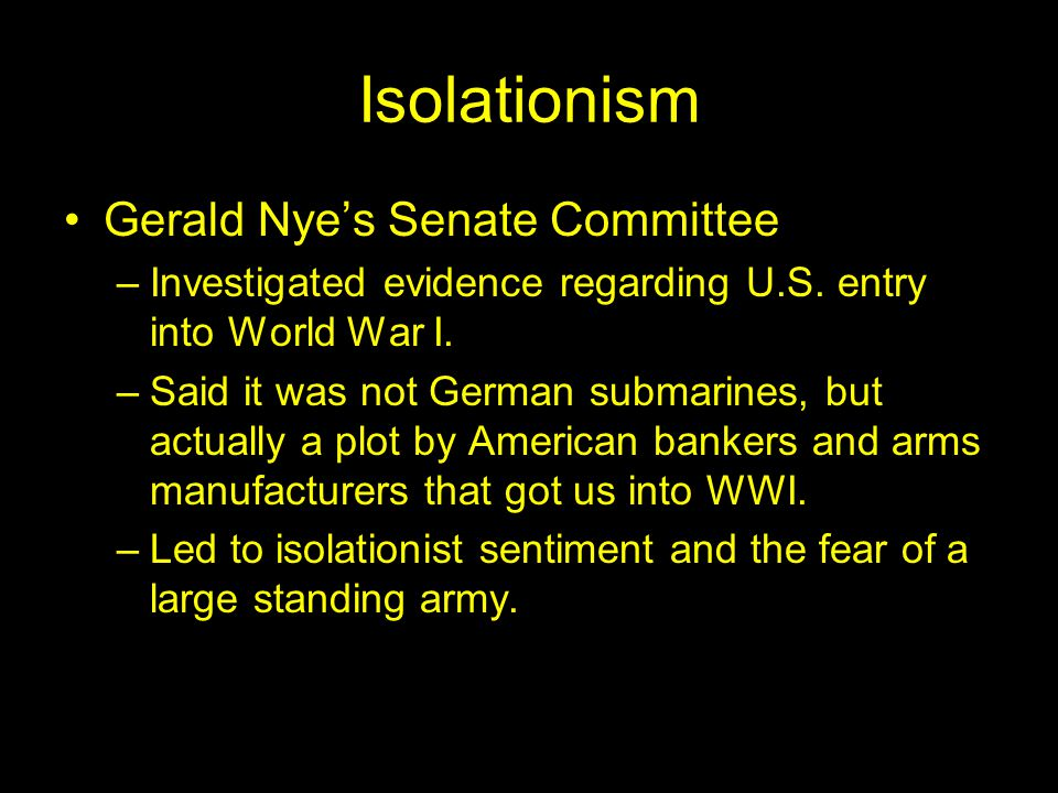 Isolationism Gerald Nye's Senate Committee –Investigated evidence regarding U.S.