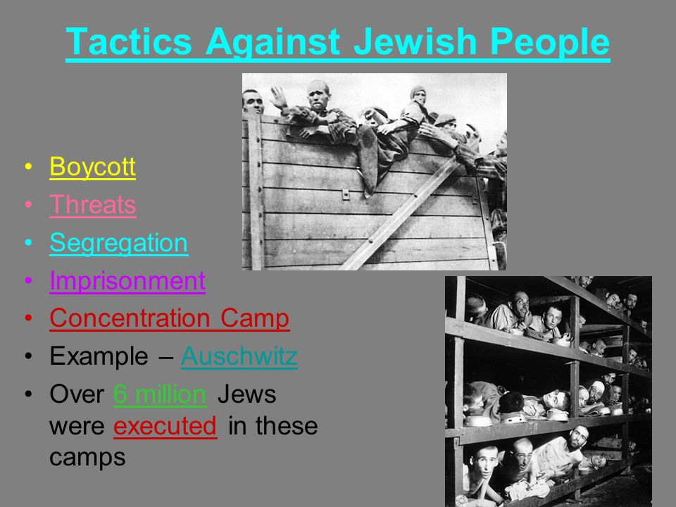 Tactics Against Jewish People Boycott Threats Segregation Imprisonment Concentration Camp Example – Auschwitz Over 6 million Jews were executed in these camps