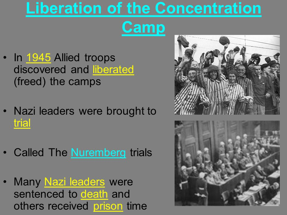 Liberation of the Concentration Camp In 1945 Allied troops discovered and liberated (freed) the camps Nazi leaders were brought to trial Called The Nuremberg trials Many Nazi leaders were sentenced to death and others received prison time