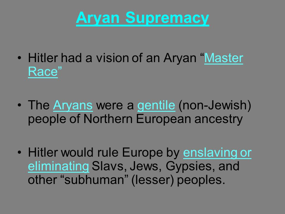 Aryan Supremacy Hitler had a vision of an Aryan Master Race The Aryans were a gentile (non-Jewish) people of Northern European ancestry Hitler would rule Europe by enslaving or eliminating Slavs, Jews, Gypsies, and other subhuman (lesser) peoples.