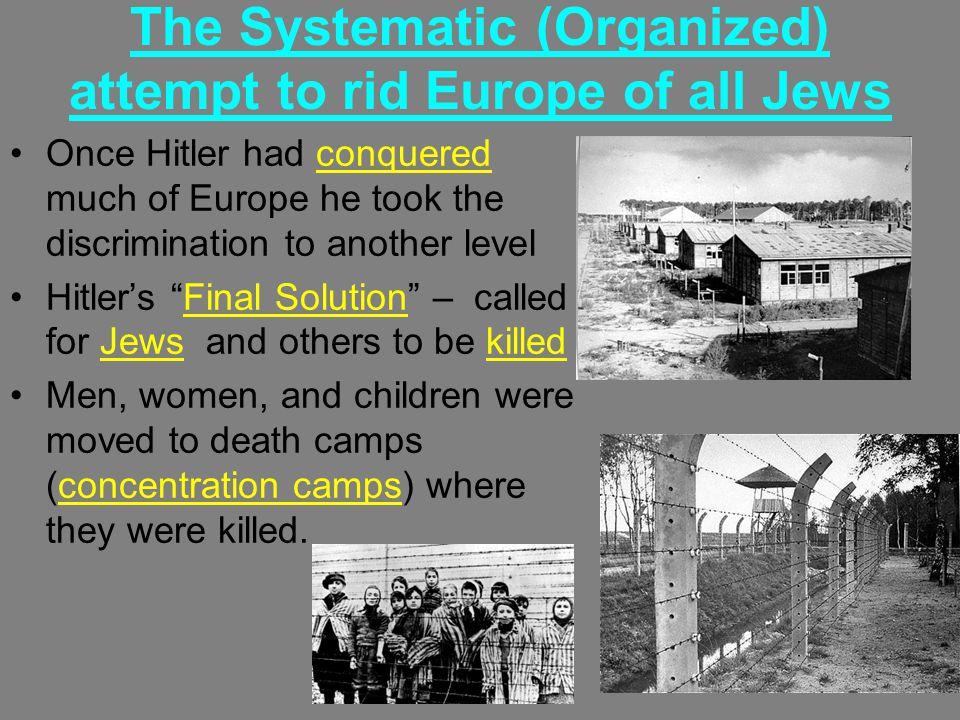 The Systematic (Organized) attempt to rid Europe of all Jews Once Hitler had conquered much of Europe he took the discrimination to another level Hitler's Final Solution – called for Jews and others to be killed Men, women, and children were moved to death camps (concentration camps) where they were killed.