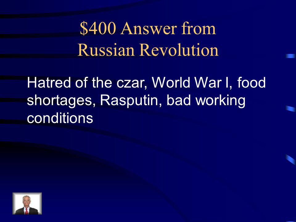 $400 Answer from Russian Revolution Hatred of the czar, World War I, food shortages, Rasputin, bad working conditions