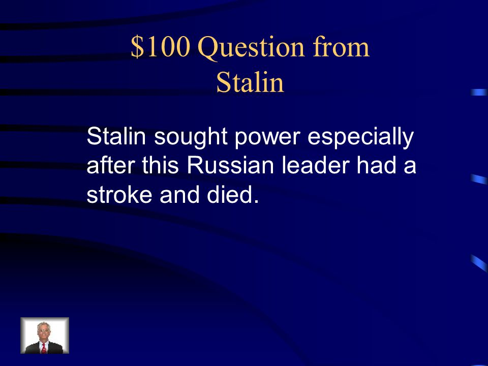 $100 Question from Stalin Stalin sought power especially after this Russian leader had a stroke and died.
