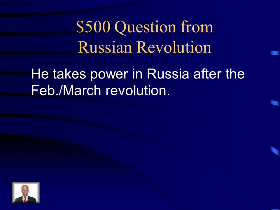 $500 Question from Russian Revolution He takes power in Russia after the Feb./March revolution.
