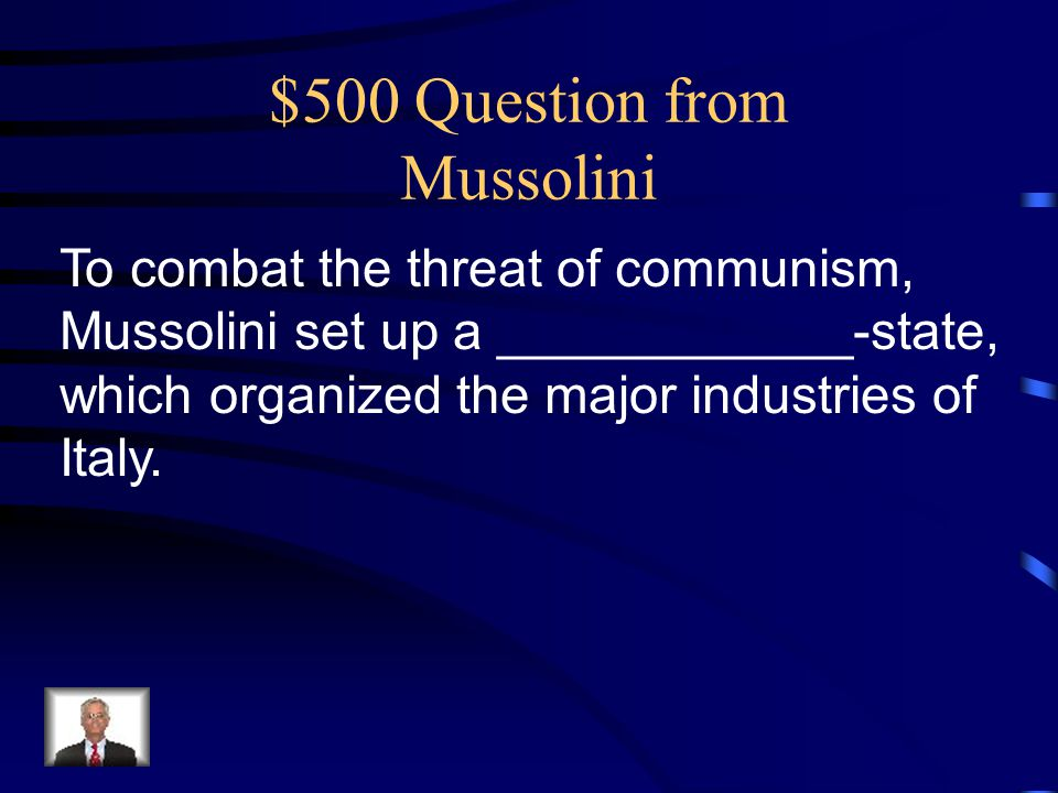 $500 Question from Mussolini To combat the threat of communism, Mussolini set up a ____________-state, which organized the major industries of Italy.