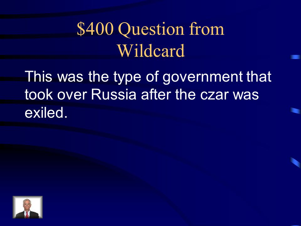 $400 Question from Wildcard This was the type of government that took over Russia after the czar was exiled.