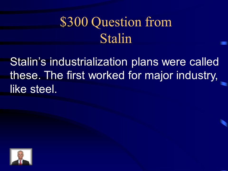 $300 Question from Stalin Stalin's industrialization plans were called these.