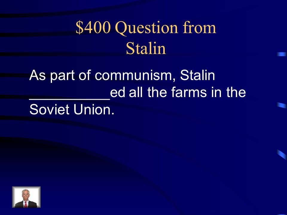 $400 Question from Stalin As part of communism, Stalin __________ed all the farms in the Soviet Union.