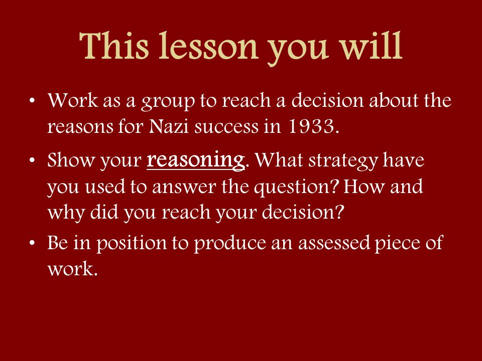 This lesson you will Work as a group to reach a decision about the reasons for Nazi success in 1933. Show your reasoning. What strategy have you used