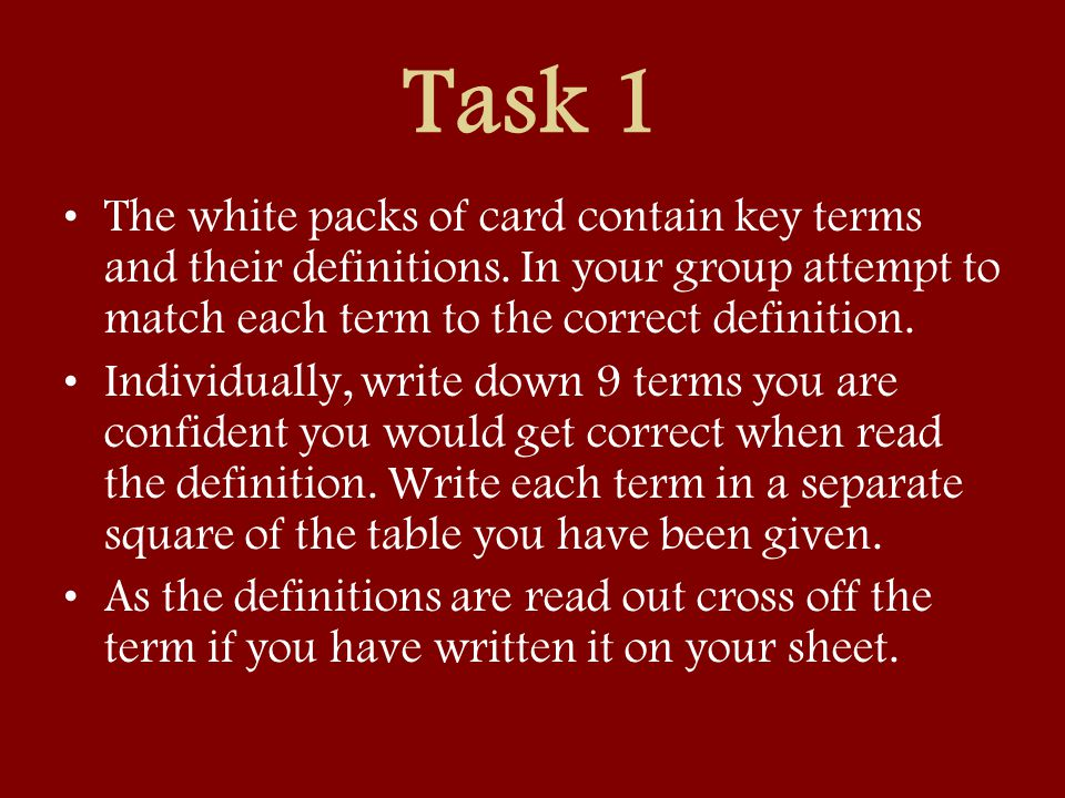 Task 1 The white packs of card contain key terms and their definitions. In your group attempt to match each term to the correct definition. Individual