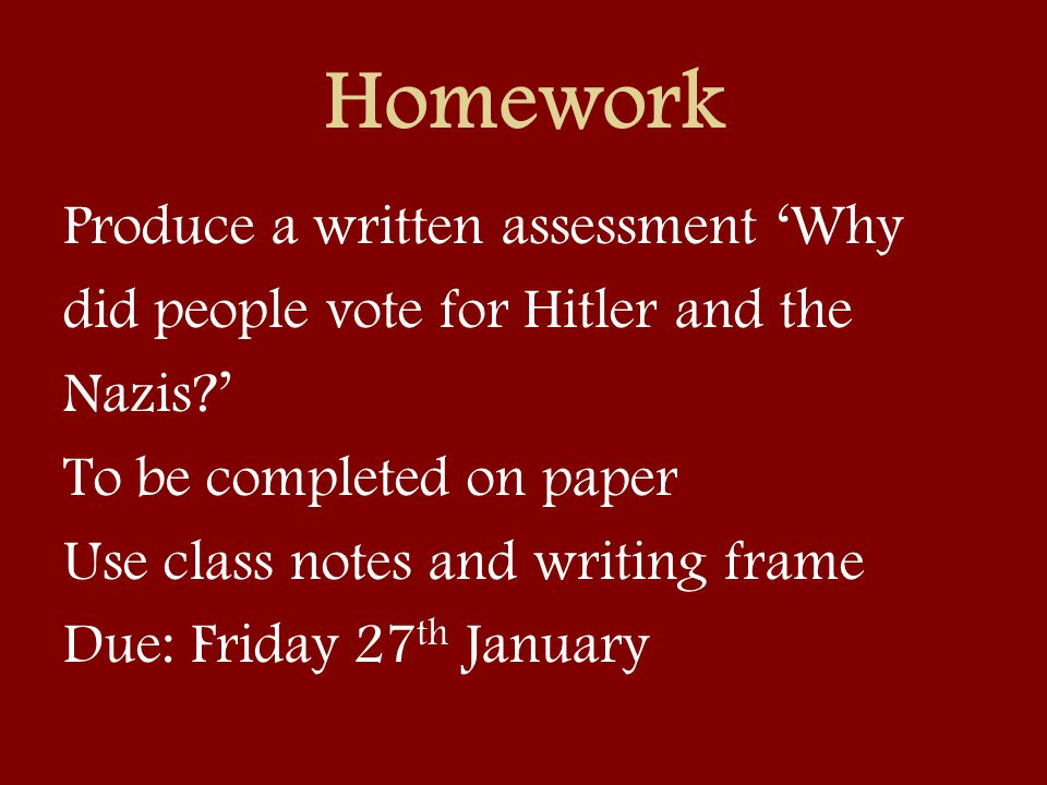 Homework Produce a written assessment 'Why did people vote for Hitler and the Nazis?' To be completed on paper Use class notes and writing frame Due: