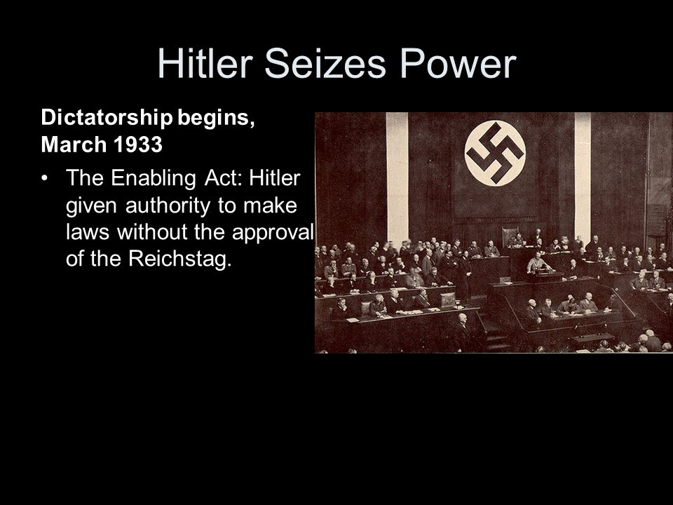 Hitler Seizes Power Dictatorship begins, March 1933 The Enabling Act: Hitler given authority to make laws without the approval of the Reichstag.