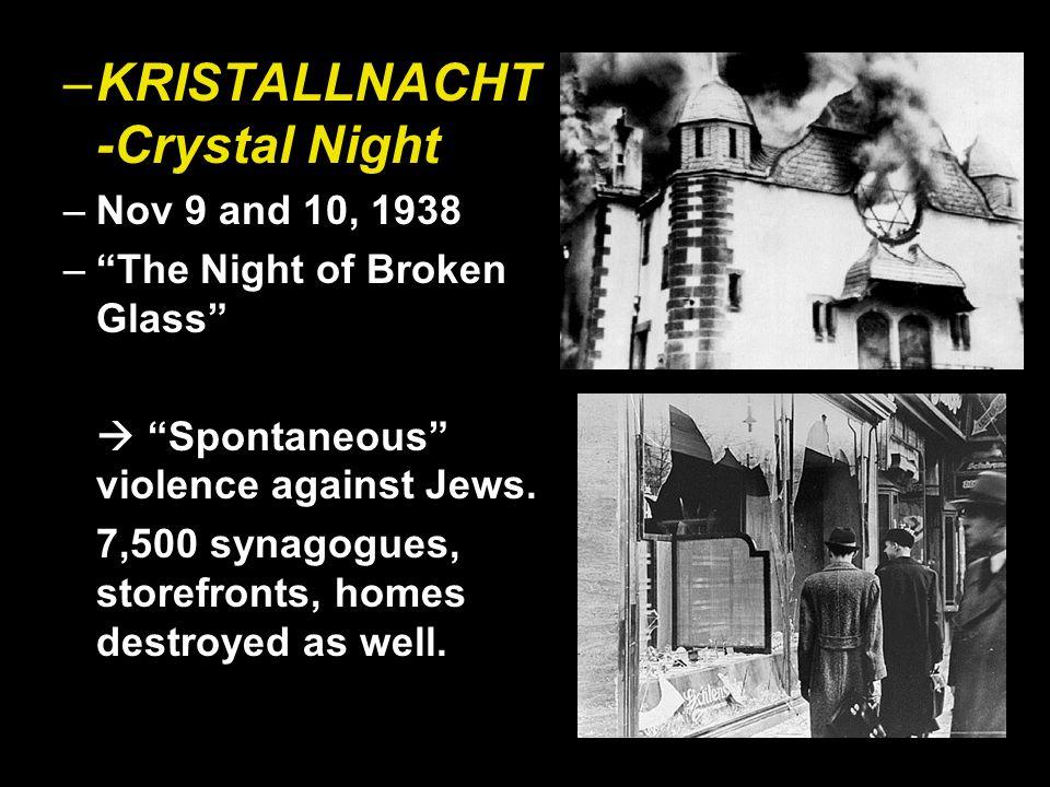–KRISTALLNACHT -Crystal Night –Nov 9 and 10, 1938 – The Night of Broken Glass  Spontaneous violence against Jews.