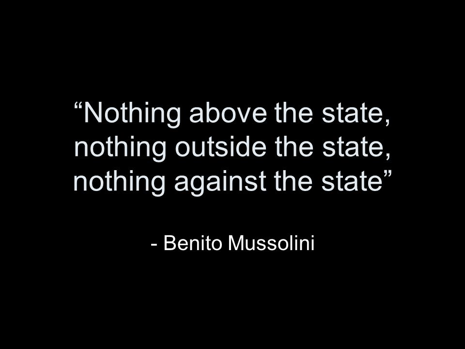 Nothing above the state, nothing outside the state, nothing against the state - Benito Mussolini