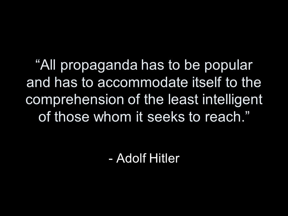 All propaganda has to be popular and has to accommodate itself to the comprehension of the least intelligent of those whom it seeks to reach. - Adolf Hitler