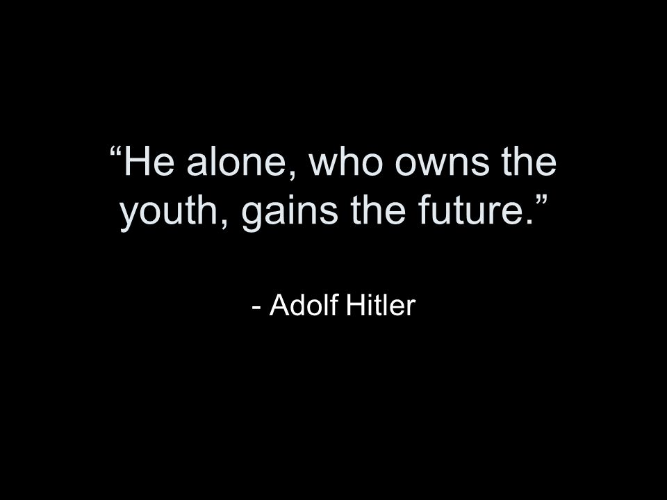He alone, who owns the youth, gains the future. - Adolf Hitler