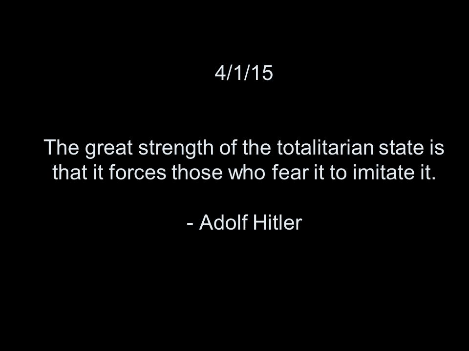 4/1/15 The great strength of the totalitarian state is that it forces those who fear it to imitate it.
