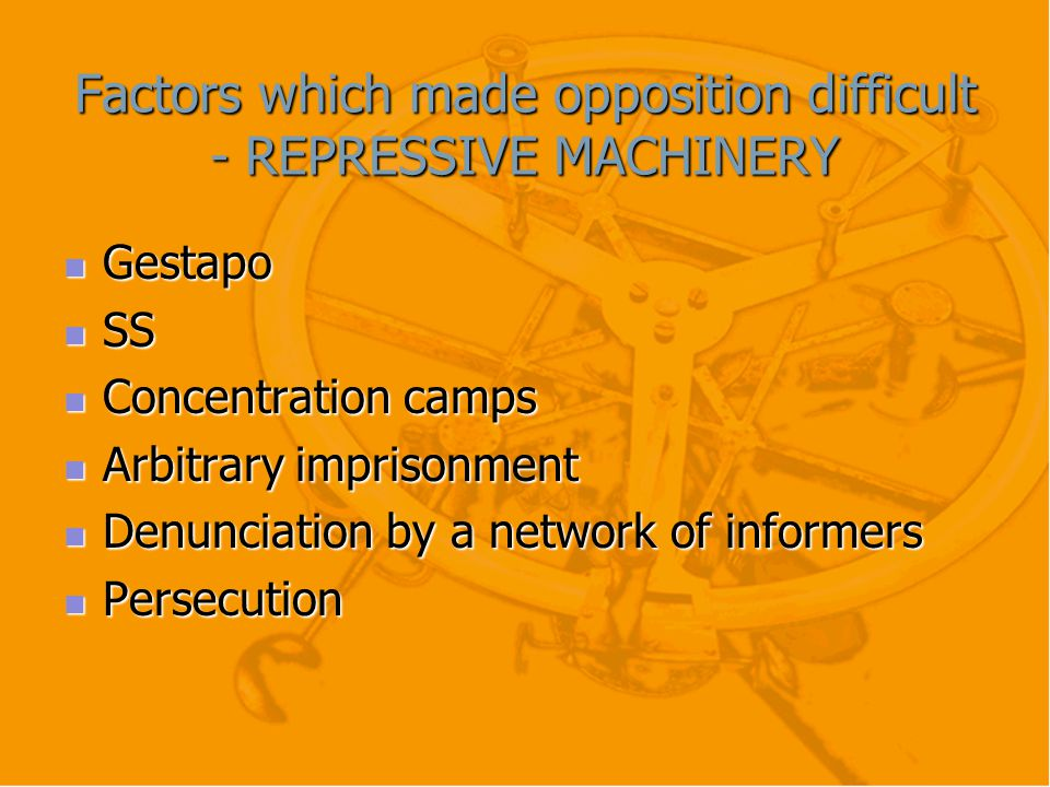 Factors which made opposition difficult - REPRESSIVE MACHINERY Gestapo Gestapo SS SS Concentration camps Concentration camps Arbitrary imprisonment Ar