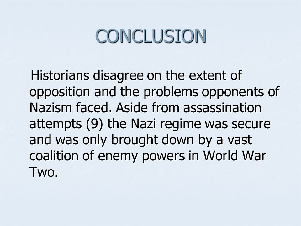 CONCLUSION Historians disagree on the extent of opposition and the problems opponents of Nazism faced. Aside from assassination attempts (9) the Nazi