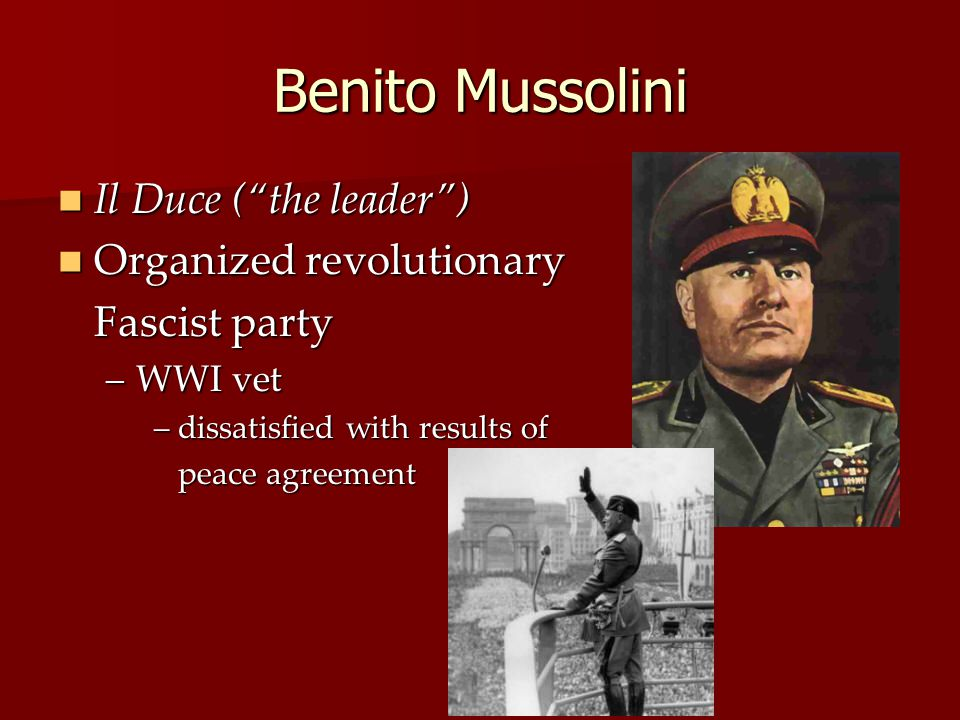 Benito Mussolini Il Duce ( the leader ) Il Duce ( the leader ) Organized revolutionary Organized revolutionary Fascist party –WWI vet – dissatisfied with results of peace agreement