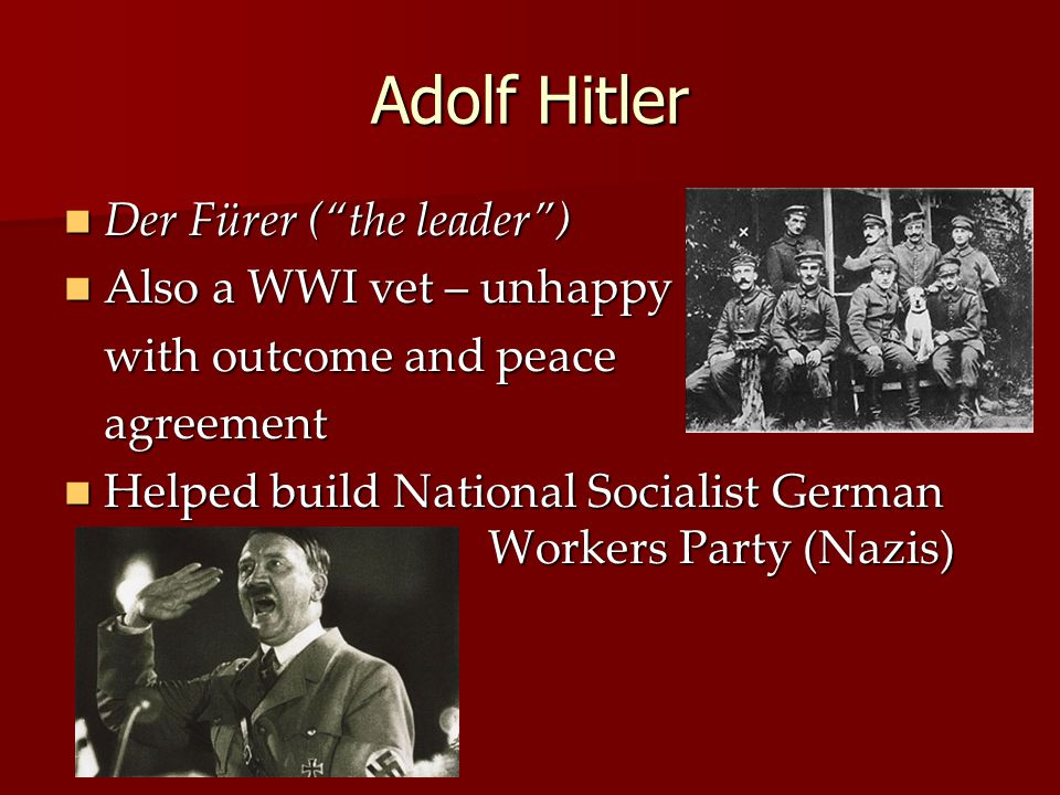 Adolf Hitler Der Fürer ( the leader ) Der Fürer ( the leader ) Also a WWI vet – unhappy Also a WWI vet – unhappy with outcome and peace agreement Helped build National Socialist German Workers Party (Nazis) Helped build National Socialist German Workers Party (Nazis)
