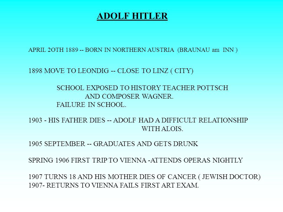 ADOLF HITLER APRIL 2OTH 1889 -- BORN IN NORTHERN AUSTRIA (BRAUNAU am INN ) 1898 MOVE TO LEONDIG -- CLOSE TO LINZ ( CITY) SCHOOL EXPOSED TO HISTORY TEA
