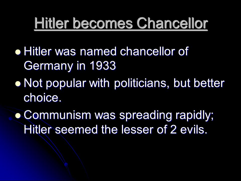 Hitler becomes Chancellor Hitler was named chancellor of Germany in 1933 Hitler was named chancellor of Germany in 1933 Not popular with politicians,
