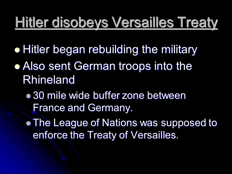 Hitler disobeys Versailles Treaty Hitler began rebuilding the military Hitler began rebuilding the military Also sent German troops into the Rhineland