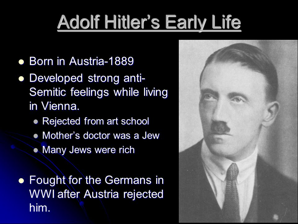 Adolf Hitler's Early Life Born in Austria-1889 Born in Austria-1889 Developed strong anti- Semitic feelings while living in Vienna. Developed strong a