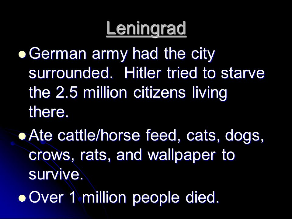 Leningrad German army had the city surrounded. Hitler tried to starve the 2.5 million citizens living there. German army had the city surrounded. Hitl