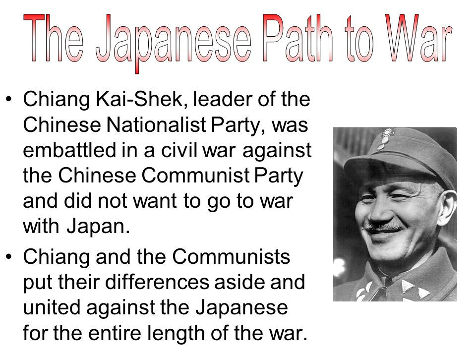 Chiang Kai-Shek, leader of the Chinese Nationalist Party, was embattled in a civil war against the Chinese Communist Party and did not want to go to war with Japan.