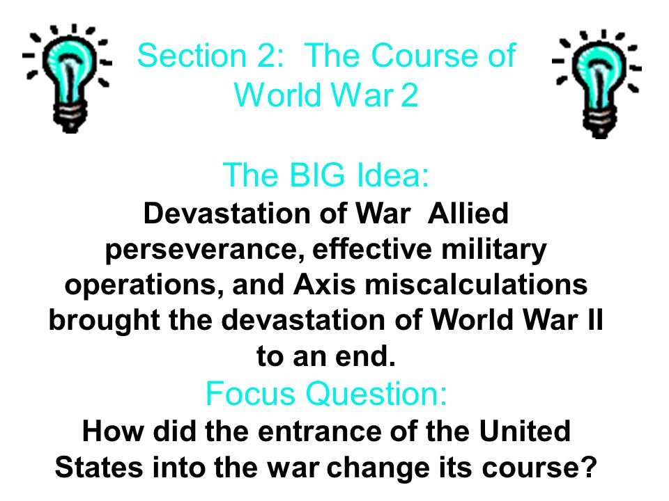 Section 2: The Course of World War 2 The BIG Idea: Devastation of War Allied perseverance, effective military operations, and Axis miscalculations brought the devastation of World War II to an end.