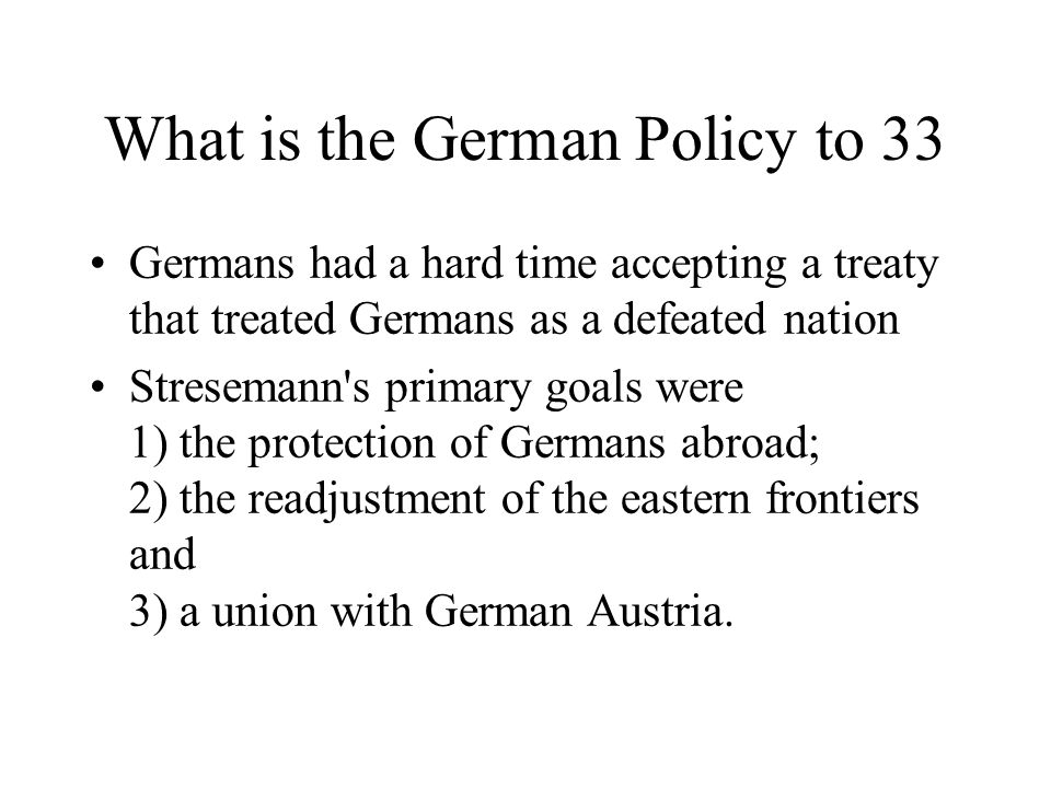 What is the German Policy to 33 Germans had a hard time accepting a treaty that treated Germans as a defeated nation Stresemann s primary goals were 1) the protection of Germans abroad; 2) the readjustment of the eastern frontiers and 3) a union with German Austria.