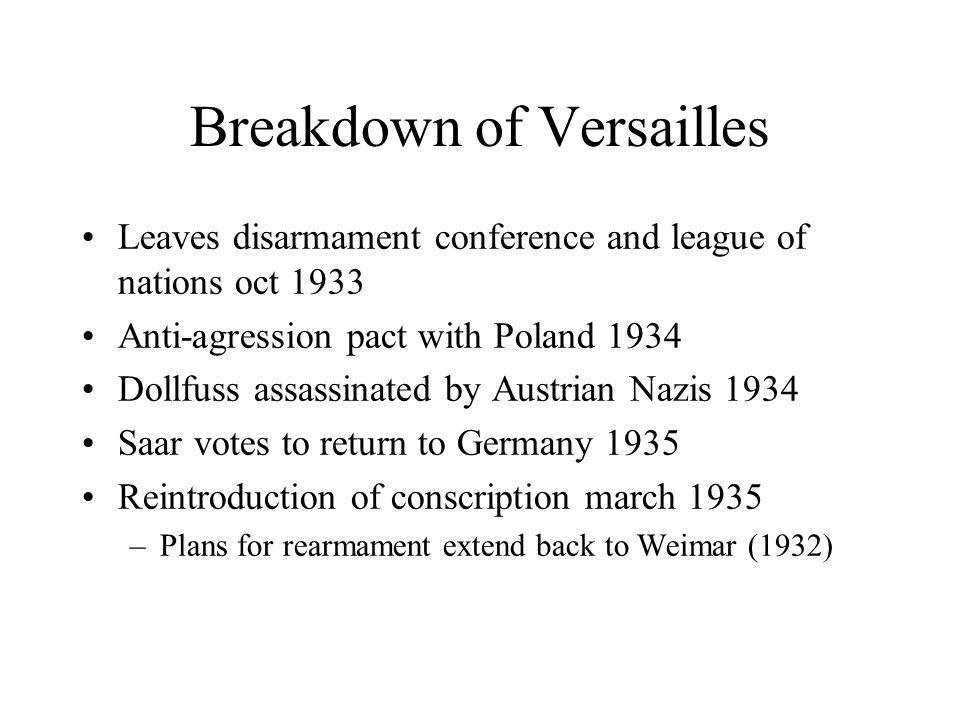 Breakdown of Versailles Leaves disarmament conference and league of nations oct 1933 Anti-agression pact with Poland 1934 Dollfuss assassinated by Austrian Nazis 1934 Saar votes to return to Germany 1935 Reintroduction of conscription march 1935 –Plans for rearmament extend back to Weimar (1932)